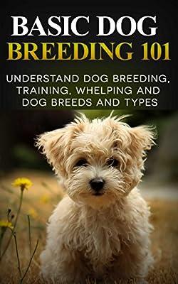 Dogs: Dog Breeding 101 (for Beginners) - Understand Dog Training, Training, Whelping and Dog Breeds and Types (Dog Breeds Books - Dog Breeding and Whelping)