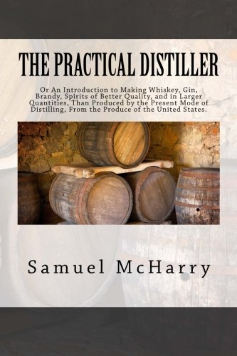 The Practical Distiller: Or An Introduction to Making Whiskey, Gin, Brandy, Spirits of Better Quality, and in Larger Quantities, Than Produced by the ... From the Produce of the United States. (Alcohol Distilling compare prices)
