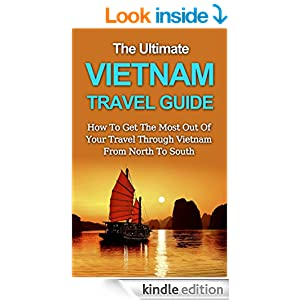 The Ultimate Vietnam Travel Guide: How To Get The Most Out Of Your Travel Through Vietnam From North To South (Asia Travel Guide)