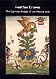 Feather Crown: The Eighteen Feasts of the Mexica Year (Molas Monograph) (British Museum Research Paper)