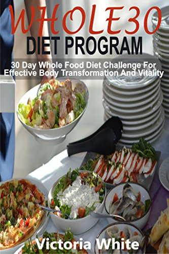 Whole30 Diet Program: 30 Day Whole Food Diet Challenge For Effective Body Transformation And Vitality by Victoria White