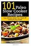Dan Thompson 101 Paleo Slow Cooker Recipes : Easy, Delicious, Gluten-free Hands-Off Cooking For Busy People