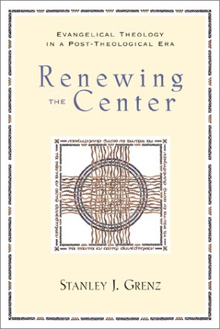 Renewing the Center: Evangelical Theology in a Post-Theological Era, STANLEY J. GRENZ