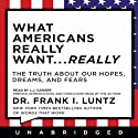 What Americans Really Want...Really: The Truth About Our Hopes, Dreams, and Fears (       UNABRIDGED) by Frank I. Luntz Narrated by L. J. Ganser, Frank I. Luntz