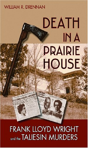 Death in a Prairie House: Frank Lloyd Wright and the Taliesin Murders, William R. Drennan