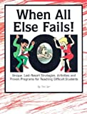 When All Else Fails!: 101 Unique, Last-Resort Strategies, Activities, and Proven Programs for Reaching Difficult Students