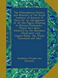 The Philosophical History and Memoirs of the Royal Academy of Sciences at Paris: Or, an Abridgment of All the Papers Relating to Natural Philosophy, ... Copper-Plates. the Whole Translated and Abri