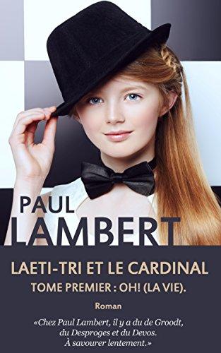 Laeti-Tri et le Cardinal: Tome premier : Oh ! (La vie).
