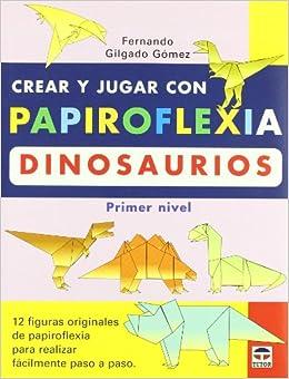 Crear Y Jugar Con Papiroflexia: Dinosaurios (primer Nivel) (Spanish