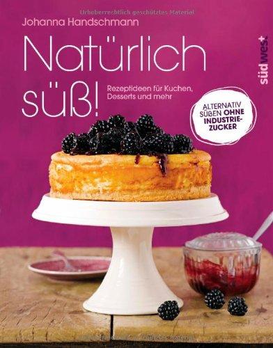 Natürlich süß!: Rezeptideen für Kuchen, Desserts und mehr. Alternativ süßen ohne Industriezucker