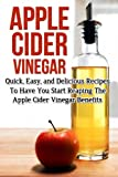 Apple Cider Vinegar: Quick, Easy, and Delicious Recipes To Have You Start Reaping The Apple Cider Vinegar Benefits (Apple Cider Vinegar Recipes, Apple ... Loss, Apple Cider Vinegar For Health)