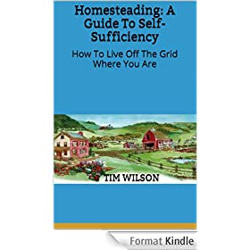 Homesteading: A Guide To Self-Sufficiency: How To Live Off The Grid Where You Are (English Edition)