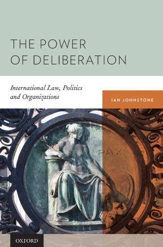 The Power of Deliberation: International Law, Politics and Organizations, by Ian Johnstone