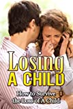Losing a Child: How to Survive the Loss of a Child (Grief & Grieving the Loss of a Child) (Grieving Recovery)