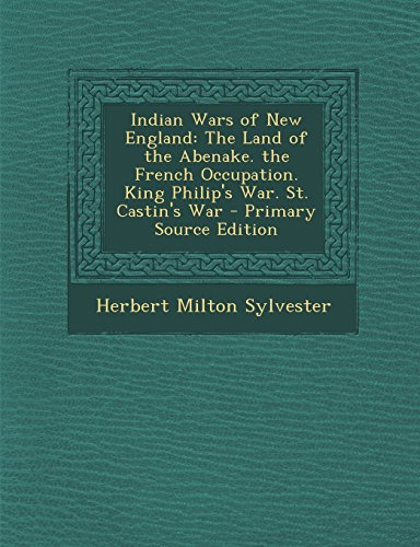 Indian Wars of New England: The Land of the Abenake. the French Occupation. King Philip's War. St. Castin's War - Primary Source Edition
