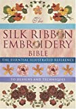Silk Ribbon Embroidery Bible: The Essential Illustrated Reference to Designs and Techniques