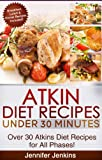 Atkin Recipes Under 30 Minutes - Over 30 Atkin Diet Recipes For All Phases (Includes Atkins Induction Recipes)