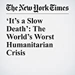 'It's a Slow Death': The World's Worst Humanitarian Crisis | Shuaib Almosawa,Ben Hubbard,Troy Griggs
