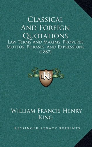 Classical and Foreign Quotations: Law Terms and Maxims, Proverbs, Mottos, Phrases, and Expressions (1887)