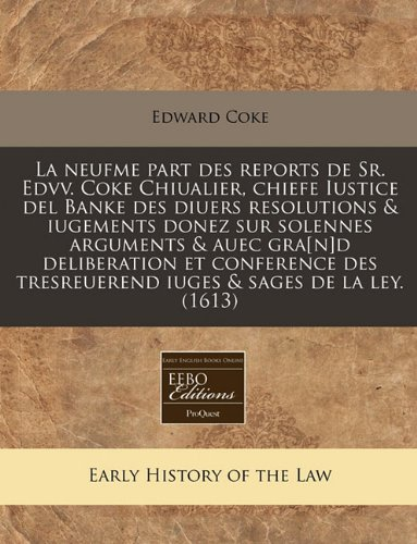 La neufme part des reports de Sr. Edvv. Coke Chiualier, chiefe Iustice del Banke des diuers resolutions & iugements donez sur solennes arguments & ... tresreuerend iuges & sages de la ley. (1613)