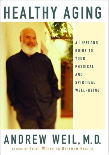 Healthy Aging: A Lifelong Guide to Your Physical and Spiritual Well-Being, Andrew Weil