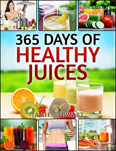 Juicing - 365 Days of Healthy Juices (Fruit Infused Water, Ice Tea, Smoothies, Juicing, Weight Loss, Juicing Book, Juicing for Health, Juicing Detox, Juicing for Beginners) by Jamie Stewart