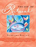 The Joy of Ritual: Spiritual Recipies to Celebrate Milestones, Ease Transitions, and Make Every Day Sacred by Barbara Biziou