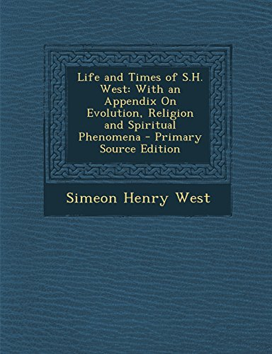 Life and Times of S.H. West: With an Appendix On Evolution, Religion and Spiritual Phenomena