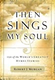 Then Sings My Soul: 150 of the Worlds Greatest Hymn Stories