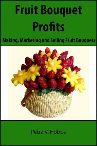 Fruit Bouquet Profits: Making, Marketing and Selling Fruit Bouquets