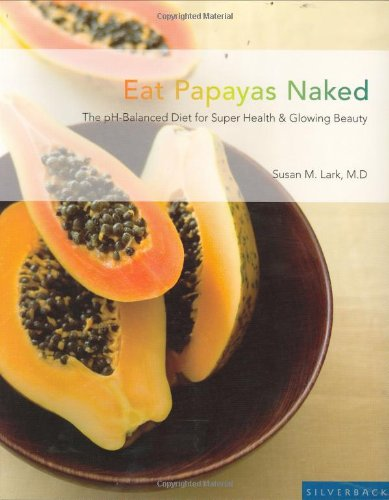 Eat Papayas Naked: The Ph-Balanced Diet For Super Health & Glowing Beauty