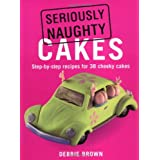 "Seriously Naughty Cakes: Step-By-Step Recipes for 38 Cheeky Cakesvon ""Debbie Brown"""