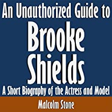 An Unauthorized Guide to Brooke Shields: A Short Biography of the Actress and Model (       UNABRIDGED) by Malcolm Stone Narrated by Scott Clem