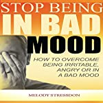 Stop Being in a Bad Mood: How to Overcome Being Irritable, Angry or in a Bad Mood | Melody Stressdone