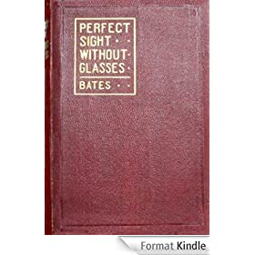 Perfect Sight Without Glasses - The Cure Of Imperfect Sight By Treatment Without Glasses - Dr. Bates Original, First Book- Natural Vision Improvement (English Edition)