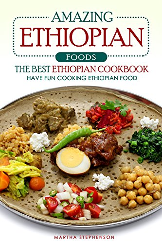 Amazing Ethiopian Foods - The Best Ethiopian Cookbook: Have Fun Cooking Ethiopian Food by Martha Stephenson