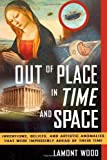 img - for Out of Place in Time and Space: Inventions, Beliefs, and Artistic Anomalies That Were Impossibly Ahead of Their Time by Lamont Wood (2011-08-15) book / textbook / text book