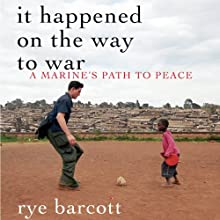 It Happened on the Way to War: A Marine's Path to Peace (       UNABRIDGED) by Rye Barcott Narrated by Rye Barcott