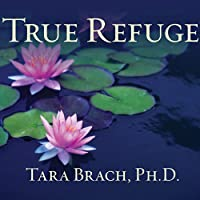 True Refuge: Finding Peace and Freedom in Your Own Awakened Heart (       UNABRIDGED) by Tara Brach Narrated by Cassandra Campbell