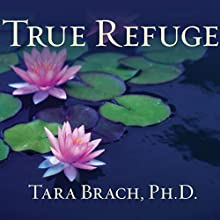 True Refuge: Finding Peace and Freedom in Your Own Awakened Heart Audiobook by Tara Brach Narrated by Cassandra Campbell