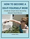 How to Become a Do-It-Yourself Mom:  A Guide for Simple Home Decorating Ideas for Smart Women (More for Less Guides)