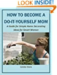 How to Become a Do-It-Yourself Mom:...