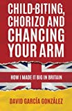 Child-biting, Chorizo and Chancing Your Arm: How I Made It Big in Britain | David García González, Martin Norbury