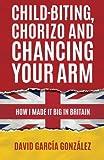 Child-biting, Chorizo and Chancing Your Arm: How I Made It Big in Britain | David García González, Martin Norbury