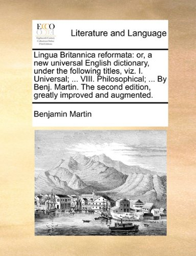 Lingua Britannica reformata: or, a new universal English dictionary, under the following titles, viz. I. Universal; ... VIII. Philosophical; ... By ... edition, greatly improved and augmented.