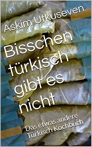 Bisschen türkisch gibt es nicht: Das etwas andere Türkisch Kochbuch (German Edition) by Askim Utkuseven