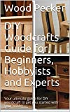 DIY Woodcrafts Guide for Beginners, Hobbyists and Experts: Your ultimate guide for DIY woodcraft to get you started with your hobby