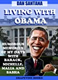 Living With Obama: Humorous Memories Of My Days With Barack, Michelle, Malia And Sasha (White House Comedy Volume 1)