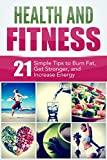 Health and Fitness: 21 Simple Tips to Burn Fat, Get Stronger, and Increase Energy: Weight Loss, Strength, and Energy Boosting Techniques (Mind and Body)