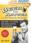 Beer is the Answer...I Don't Remember...